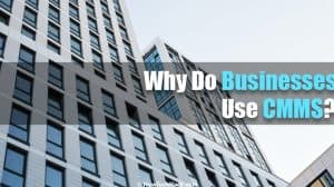 Why Do Businesses Use CMMS